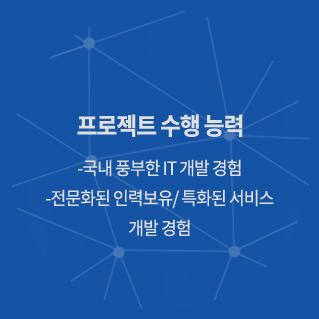 프로젝트 수행능력 -국내 풍부한 IT 개발 경험 -전문화된 인력 보유/특화된 서비스 개발 경험